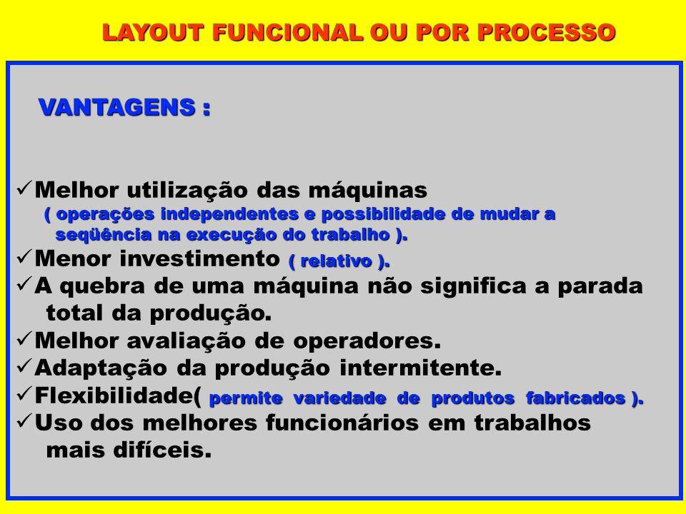LAYOUT FUNCIONAL OU POR PROCESSO VANTAGENS : VANTAGENS : Melhor utilização das máquinas ( operações independentes e possibilidade de mudar a ( operaçõ