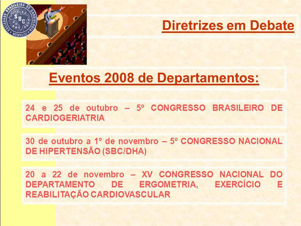 24 e 25 de outubro – 5º CONGRESSO BRASILEIRO DE CARDIOGERIATRIA 30 de outubro a 1º de novembro – 5º CONGRESSO NACIONAL DE HIPERTENSÃO (SBC/DHA) 20 a 22 de novembro – XV CONGRESSO NACIONAL DO DEPARTAMENTO DE ERGOMETRIA, EXERCÍCIO E REABILITAÇÃO CARDIOVASCULAR Eventos 2008 de Departamentos: Diretrizes em Debate