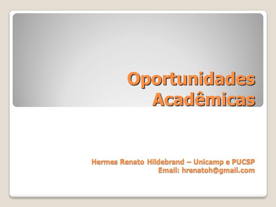 Oportunidades Acadêmicas Hermes Renato Hildebrand – Unicamp e PUCSP Email: hrenatoh@gmail.com
