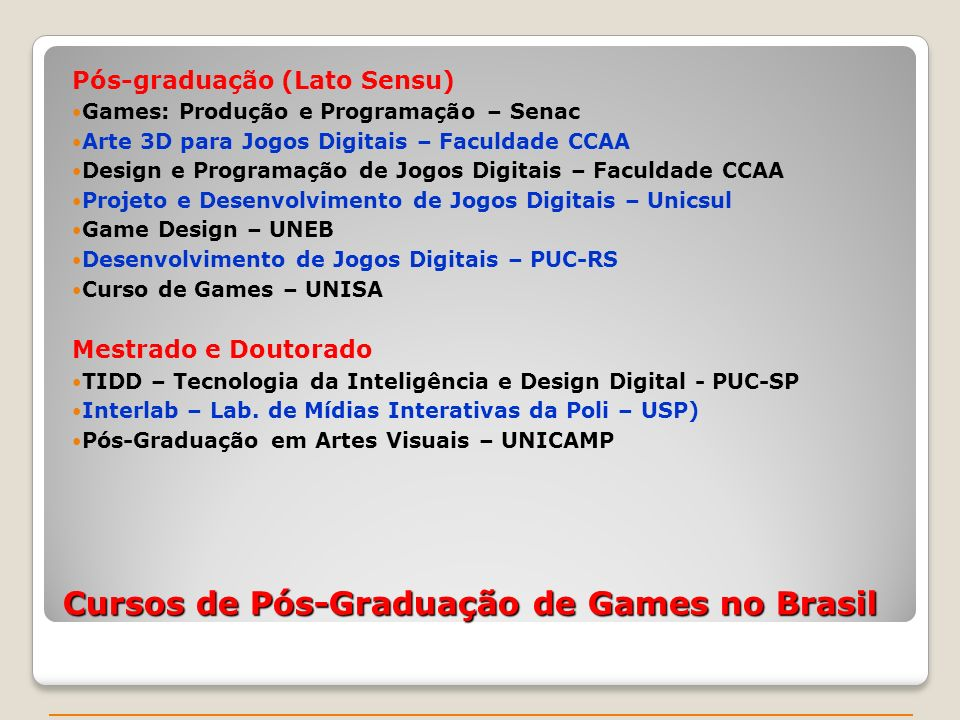 Cursos de Pós-Graduação de Games no Brasil Pós-graduação (Lato Sensu) Games: Produção e Programação – Senac Arte 3D para Jogos Digitais – Faculdade CCAA Design e Programação de Jogos Digitais – Faculdade CCAA Projeto e Desenvolvimento de Jogos Digitais – Unicsul Game Design – UNEB Desenvolvimento de Jogos Digitais – PUC-RS Curso de Games – UNISA Mestrado e Doutorado TIDD – Tecnologia da Inteligência e Design Digital - PUC-SP Interlab – Lab.