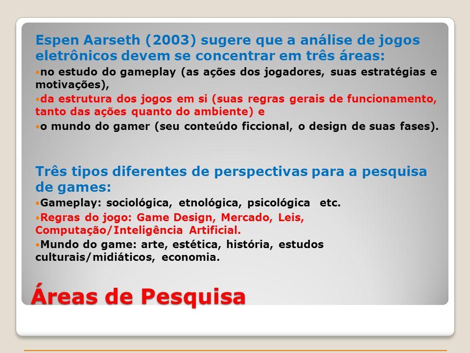 Áreas de Pesquisa Espen Aarseth (2003) sugere que a análise de jogos eletrônicos devem se concentrar em três áreas: no estudo do gameplay (as ações dos jogadores, suas estratégias e motivações), da estrutura dos jogos em si (suas regras gerais de funcionamento, tanto das ações quanto do ambiente) e o mundo do gamer (seu conteúdo ficcional, o design de suas fases).