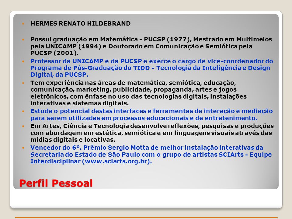 Perfil Pessoal HERMES RENATO HILDEBRAND Possui graduação em Matemática - PUCSP (1977), Mestrado em Multimeios pela UNICAMP (1994) e Doutorado em Comunicação e Semiótica pela PUCSP (2001).