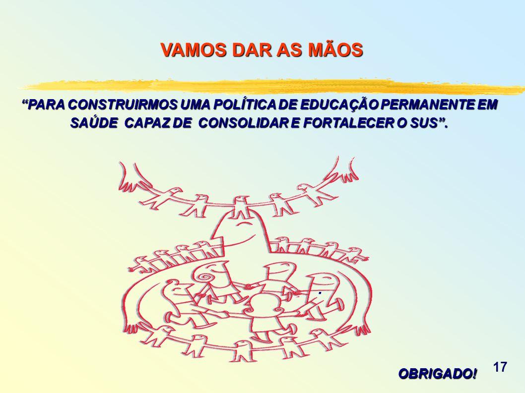 PARA CONSTRUIRMOS UMA POLÍTICA DE EDUCAÇÃO PERMANENTE EM SAÚDE CAPAZ DE CONSOLIDAR E FORTALECER O SUS. VAMOS DAR AS MÃOS. OBRIGADO! 17