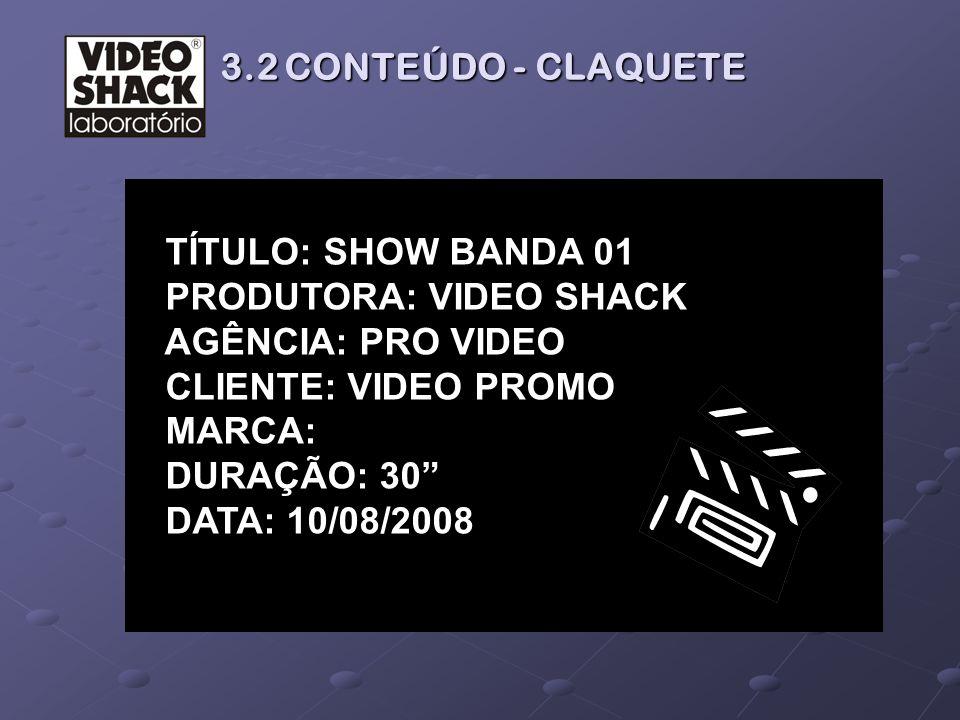 TÍTULO: SHOW BANDA 01 PRODUTORA: VIDEO SHACK AGÊNCIA: PRO VIDEO CLIENTE: VIDEO PROMO MARCA: DURAÇÃO: 30 DATA: 10/08/2008 3.2 CONTEÚDO - CLAQUETE 3.2 C