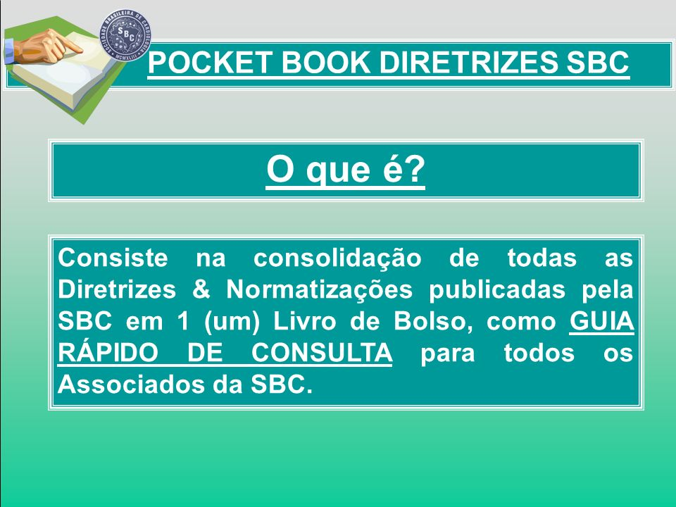 POCKET BOOK DIRETRIZES SBC O que é? Consiste na consolidação de todas as Diretrizes & Normatizações publicadas pela SBC em 1 (um) Livro de Bolso, como