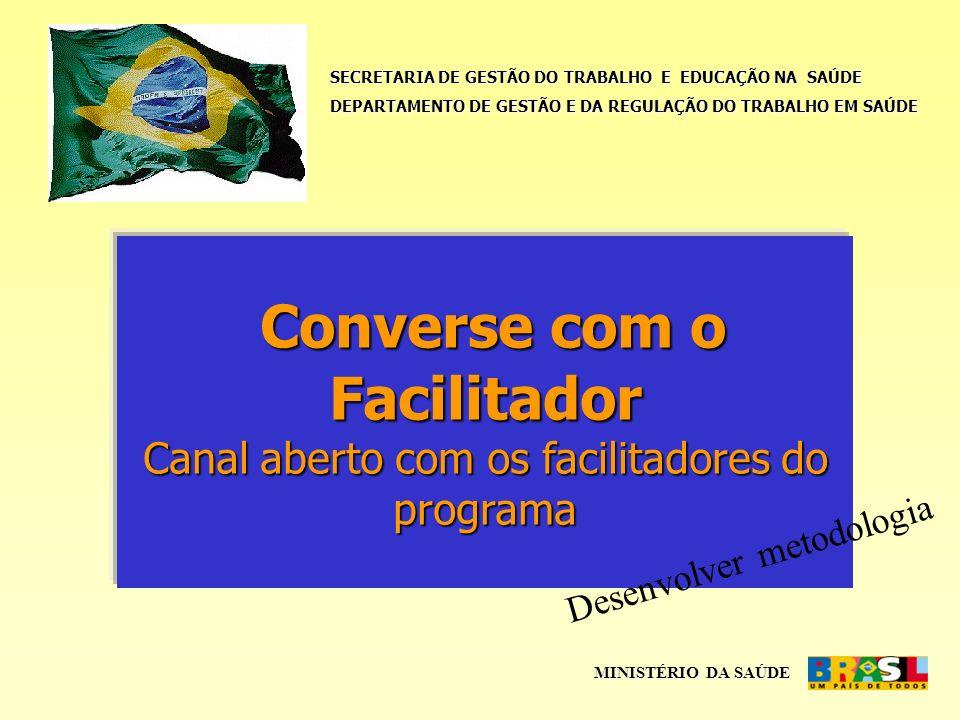 SECRETARIA DE GESTÃO DO TRABALHO E EDUCAÇÃO NA SAÚDE DEPARTAMENTO DE GESTÃO E DA REGULAÇÃO DO TRABALHO EM SAÚDE MINISTÉRIO DA SAÚDE Converse com o Facilitador Canal aberto com os facilitadores do programa Converse com o Facilitador Canal aberto com os facilitadores do programa Desenvolver metodologia