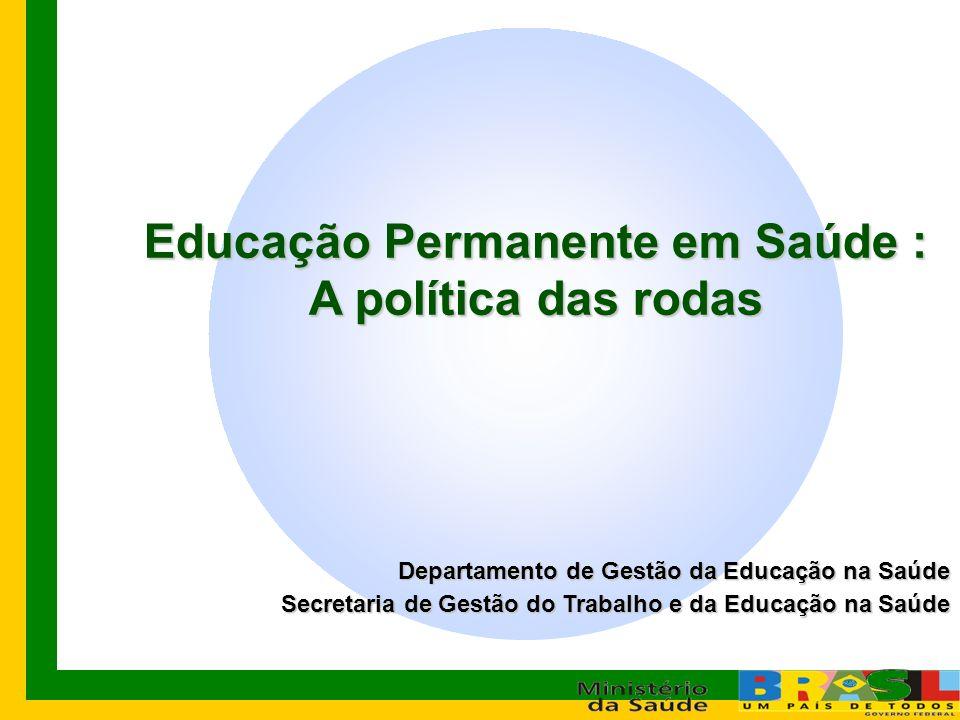 Departamento de Gestão da Educação na Saúde Secretaria de Gestão do Trabalho e da Educação na Saúde Educação Permanente em Saúde : A política das rodas