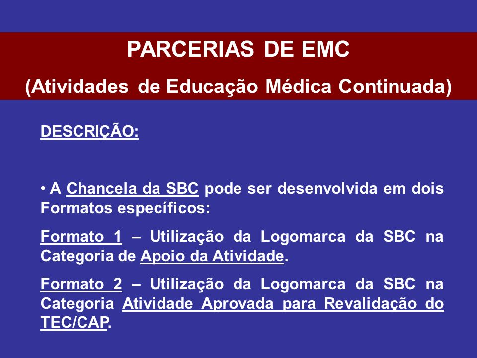COMISSÃO DE AVALIAÇÃO: Para avaliação da viabilidade destas parcerias, haverá uma Comissão composta pelos seguintes Membros: Diretor Científico da SBC Coordenador de Eventos da SBC Coordenador de Planejamento e Infra-Estrutura da SBC PARCERIAS DE EMC (Atividades de Educação Médica Continuada)