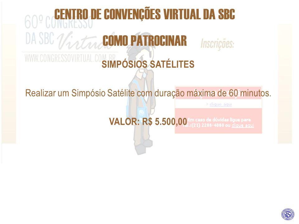 CENTRO DE CONVENÇÕES VIRTUAL DA SBC COMO PATROCINAR SIMPÓSIOS SATÉLITES Realizar um Simpósio Satélite com duração máxima de 60 minutos. VALOR: R$ 5.50