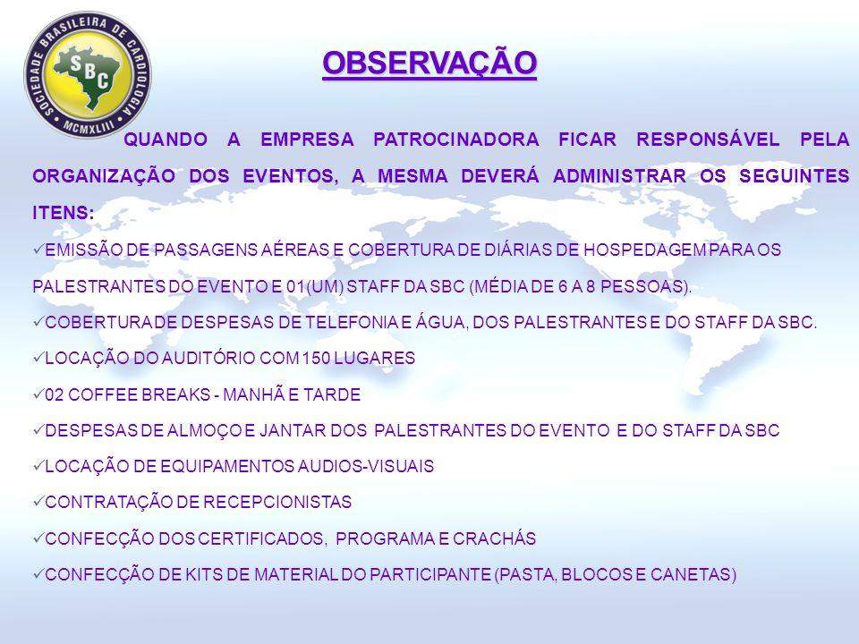 OBSERVAÇÃO QUANDO A EMPRESA PATROCINADORA FICAR RESPONSÁVEL PELA ORGANIZAÇÃO DOS EVENTOS, A MESMA DEVERÁ ADMINISTRAR OS SEGUINTES ITENS: EMISSÃO DE PASSAGENS AÉREAS E COBERTURA DE DIÁRIAS DE HOSPEDAGEM PARA OS PALESTRANTES DO EVENTO E 01(UM) STAFF DA SBC (MÉDIA DE 6 A 8 PESSOAS).