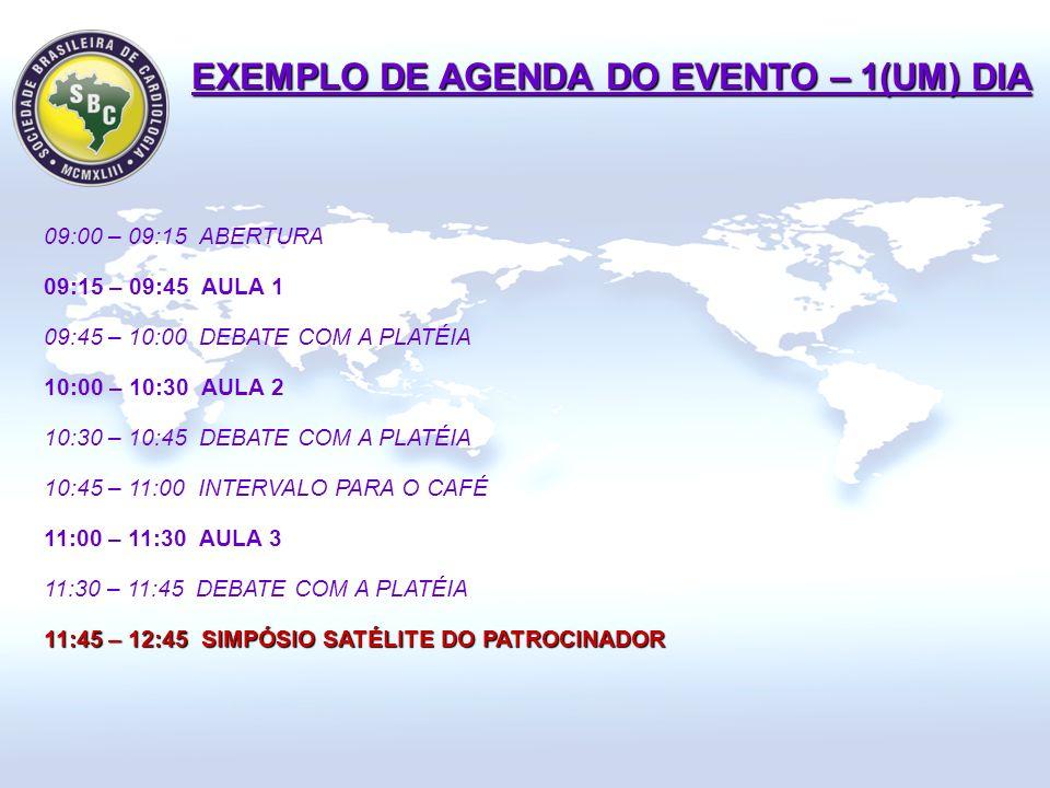09:00 – 09:15 ABERTURA 09:15 – 09:45 AULA 1 09:45 – 10:00 DEBATE COM A PLATÉIA 10:00 – 10:30 AULA 2 10:30 – 10:45 DEBATE COM A PLATÉIA 10:45 – 11:00 INTERVALO PARA O CAFÉ 11:00 – 11:30 AULA 3 11:30 – 11:45 DEBATE COM A PLATÉIA 11:45 – 12:45 SIMPÓSIO SATÉLITE DO PATROCINADOR EXEMPLO DE AGENDA DO EVENTO – 1(UM) DIA