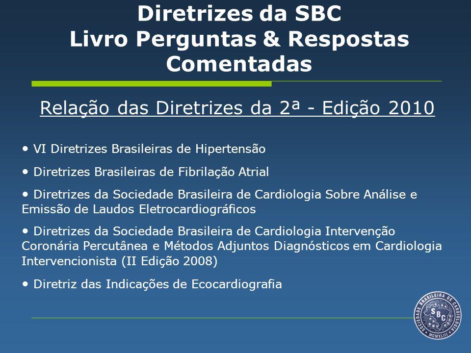 Relação das Diretrizes da 2ª - Edição 2010 VI Diretrizes Brasileiras de Hipertensão Diretrizes Brasileiras de Fibrilação Atrial Diretrizes da Sociedade Brasileira de Cardiologia Sobre Análise e Emissão de Laudos Eletrocardiográficos Diretrizes da Sociedade Brasileira de Cardiologia Intervenção Coronária Percutânea e Métodos Adjuntos Diagnósticos em Cardiologia Intervencionista (II Edição 2008) Diretriz das Indicações de Ecocardiografia Diretrizes da SBC Livro Perguntas & Respostas Comentadas