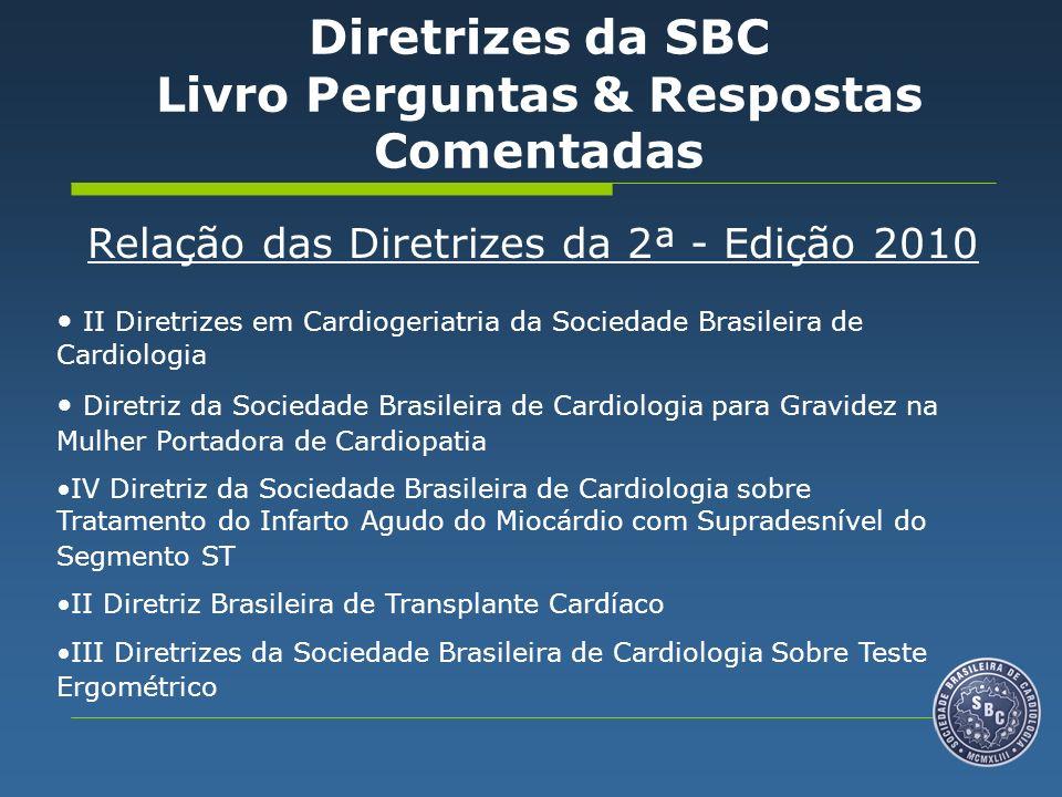 Relação das Diretrizes da 2ª - Edição 2010 II Diretrizes em Cardiogeriatria da Sociedade Brasileira de Cardiologia Diretriz da Sociedade Brasileira de Cardiologia para Gravidez na Mulher Portadora de Cardiopatia IV Diretriz da Sociedade Brasileira de Cardiologia sobre Tratamento do Infarto Agudo do Miocárdio com Supradesnível do Segmento ST II Diretriz Brasileira de Transplante Cardíaco III Diretrizes da Sociedade Brasileira de Cardiologia Sobre Teste Ergométrico Diretrizes da SBC Livro Perguntas & Respostas Comentadas