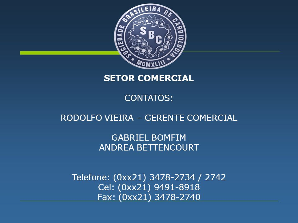 SETOR COMERCIAL CONTATOS: RODOLFO VIEIRA – GERENTE COMERCIAL GABRIEL BOMFIM ANDREA BETTENCOURT Telefone: (0xx21) 3478-2734 / 2742 Cel: (0xx21) 9491-8918 Fax: (0xx21) 3478-2740