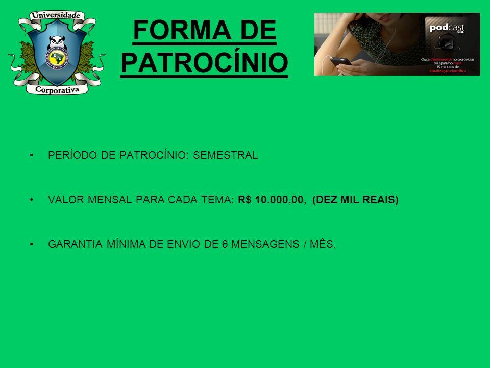 FORMA DE PATROCÍNIO PERÍODO DE PATROCÍNIO: SEMESTRAL VALOR MENSAL PARA CADA TEMA: R$ 10.000,00, (DEZ MIL REAIS) GARANTIA MÍNIMA DE ENVIO DE 6 MENSAGEN
