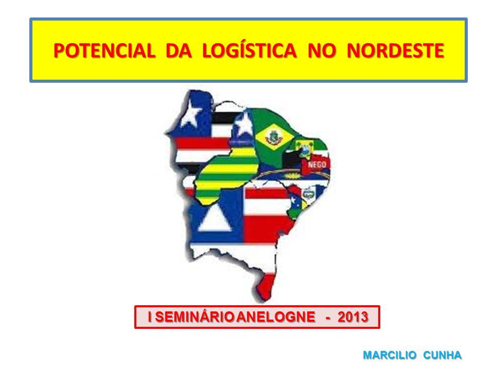 POTENCIAL DA LOGÍSTICA NO NORDESTE MARCILIO CUNHA I SEMINÁRIO ANELOGNE - 2013 I SEMINÁRIO ANELOGNE - 2013