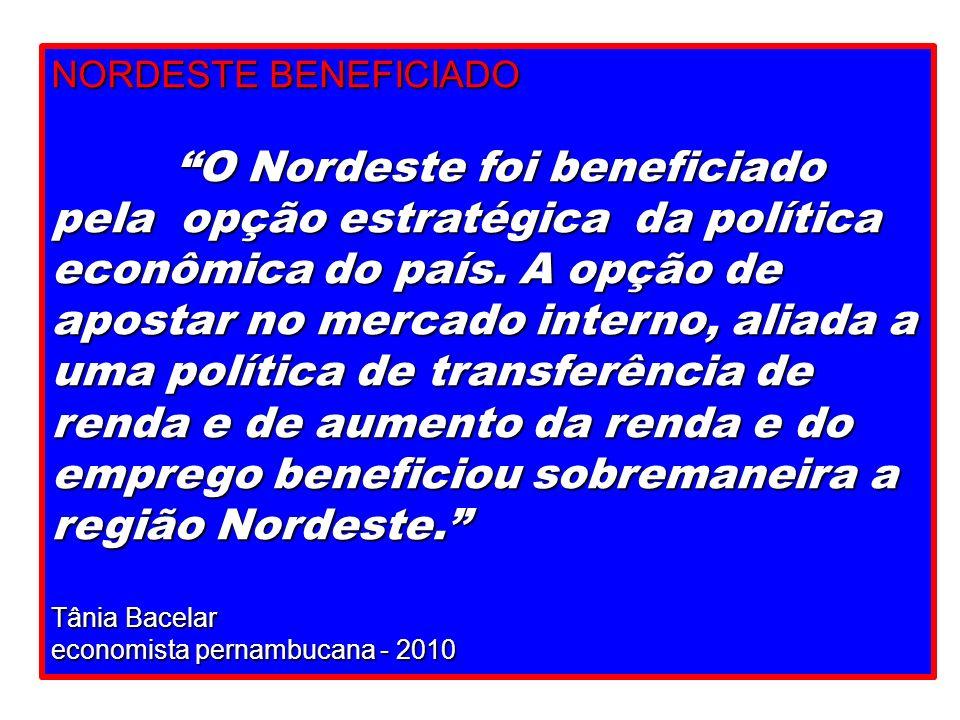 NORDESTE BENEFICIADO O Nordeste foi beneficiado pela opção estratégica da política econômica do país. A opção de apostar no mercado interno, aliada a
