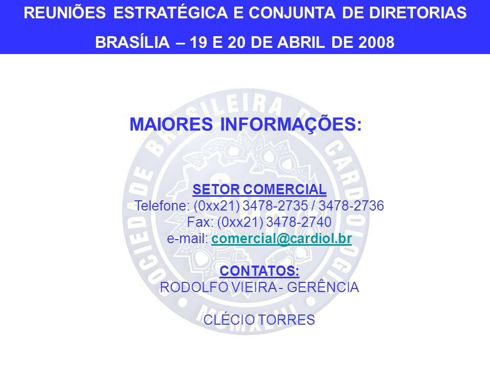 MAIORES INFORMAÇÕES: SETOR COMERCIAL Telefone: (0xx21) 3478-2735 / 3478-2736 Fax: (0xx21) 3478-2740 e-mail: comercial@cardiol.brcomercial@cardiol.br CONTATOS: RODOLFO VIEIRA - GERÊNCIA CLÉCIO TORRES REUNIÕES ESTRATÉGICA E CONJUNTA DE DIRETORIAS BRASÍLIA – 19 E 20 DE ABRIL DE 2008
