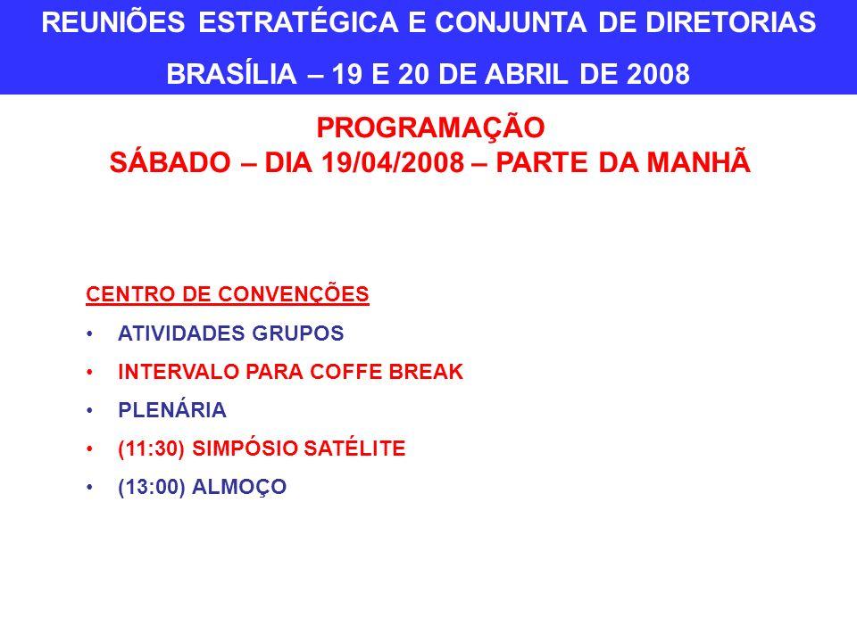 CENTRO DE CONVENÇÕES ATIVIDADES GRUPOS INTERVALO PARA COFFE BREAK PLENÁRIA (11:30) SIMPÓSIO SATÉLITE (13:00) ALMOÇO PROGRAMAÇÃO SÁBADO – DIA 19/04/2008 – PARTE DA MANHÃ REUNIÕES ESTRATÉGICA E CONJUNTA DE DIRETORIAS BRASÍLIA – 19 E 20 DE ABRIL DE 2008