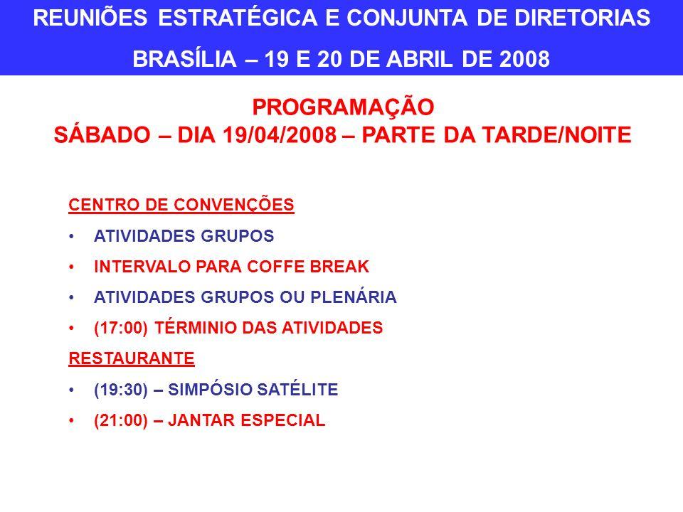 PROGRAMAÇÃO SÁBADO – DIA 19/04/2008 – PARTE DA TARDE/NOITE CENTRO DE CONVENÇÕES ATIVIDADES GRUPOS INTERVALO PARA COFFE BREAK ATIVIDADES GRUPOS OU PLENÁRIA (17:00) TÉRMINIO DAS ATIVIDADES RESTAURANTE (19:30) – SIMPÓSIO SATÉLITE (21:00) – JANTAR ESPECIAL REUNIÕES ESTRATÉGICA E CONJUNTA DE DIRETORIAS BRASÍLIA – 19 E 20 DE ABRIL DE 2008