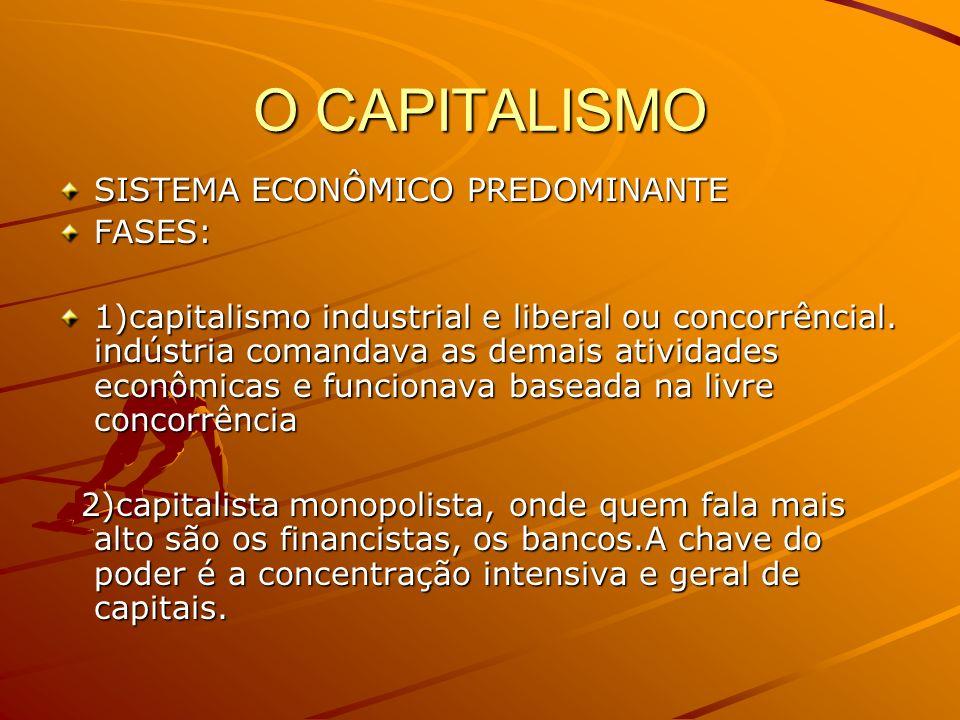 O CAPITALISMO SISTEMA ECONÔMICO PREDOMINANTE FASES: 1)capitalismo industrial e liberal ou concorrêncial. indústria comandava as demais atividades econ