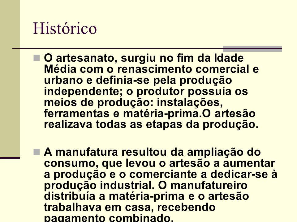 Histórico O artesanato, surgiu no fim da Idade Média com o renascimento comercial e urbano e definia-se pela produção independente; o produtor possuía