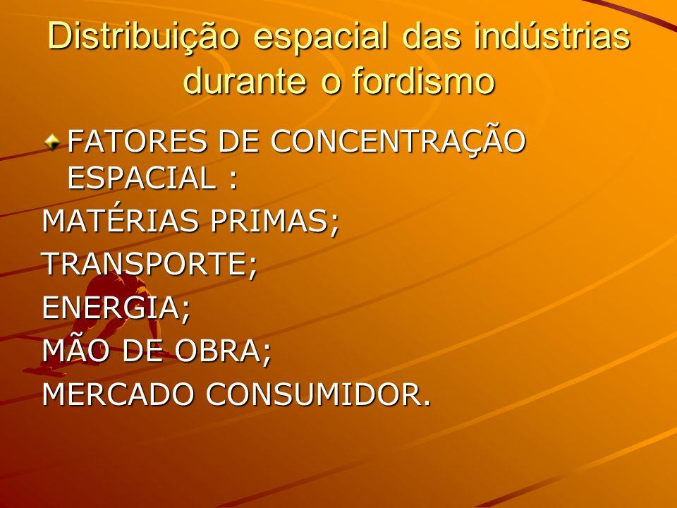 Distribuição espacial das indústrias durante o fordismo FATORES DE CONCENTRAÇÃO ESPACIAL : MATÉRIAS PRIMAS; TRANSPORTE;ENERGIA; MÃO DE OBRA; MERCADO C
