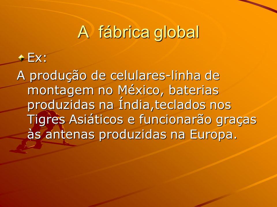 A fábrica global Ex: A produção de celulares-linha de montagem no México, baterias produzidas na Índia,teclados nos Tigres Asiáticos e funcionarão gra