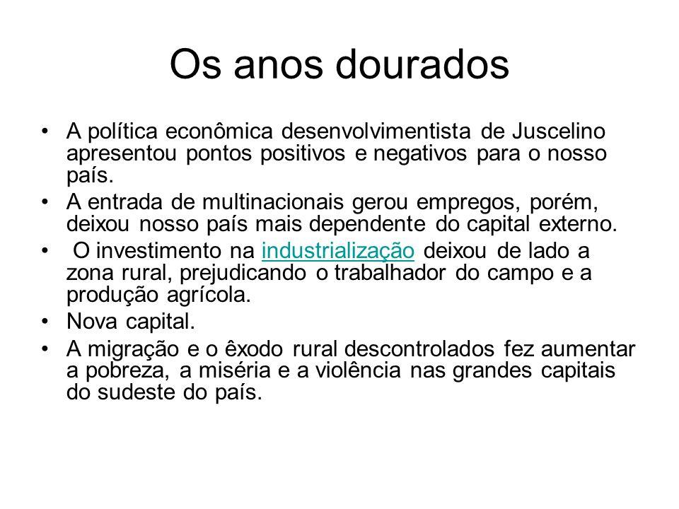 Os anos dourados A política econômica desenvolvimentista de Juscelino apresentou pontos positivos e negativos para o nosso país. A entrada de multinac