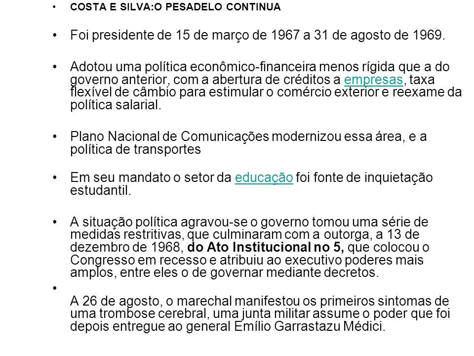 COSTA E SILVA:O PESADELO CONTINUA Foi presidente de 15 de março de 1967 a 31 de agosto de 1969. Adotou uma política econômico-financeira menos rígida