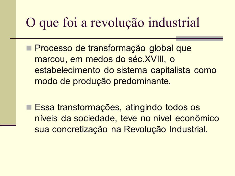 O que foi a revolução industrial Processo de transformação global que marcou, em medos do séc.XVIII, o estabelecimento do sistema capitalista como mod