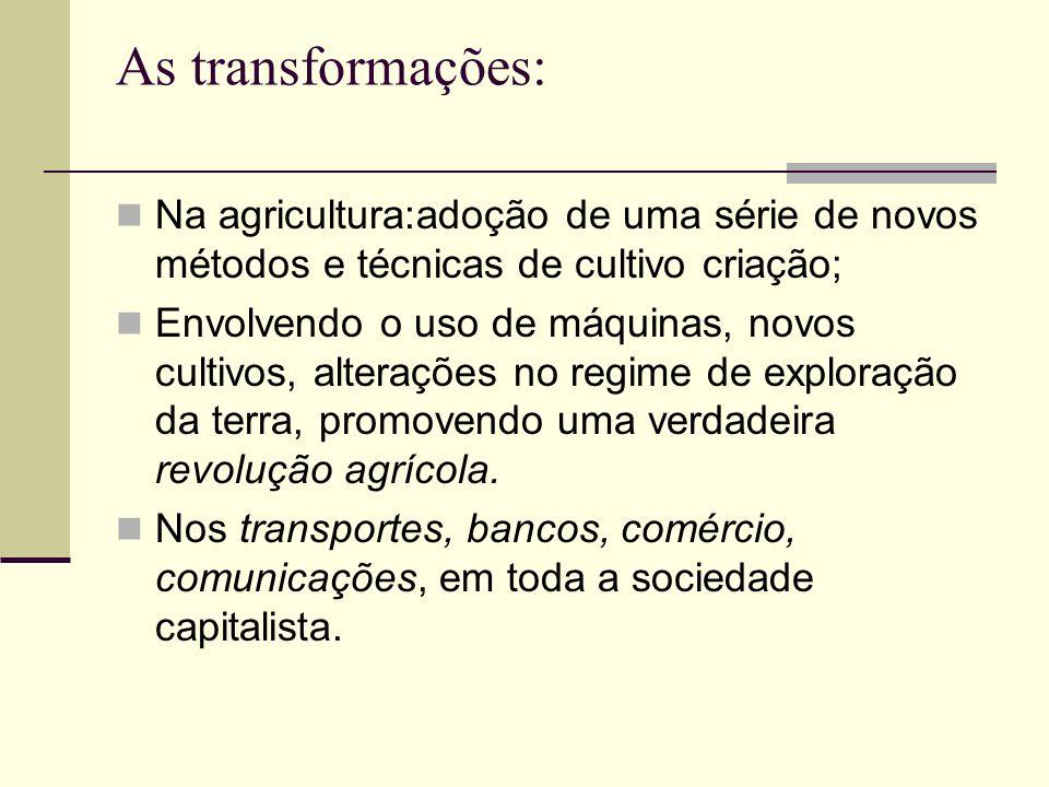 As transformações: Na agricultura:adoção de uma série de novos métodos e técnicas de cultivo criação; Envolvendo o uso de máquinas, novos cultivos, al