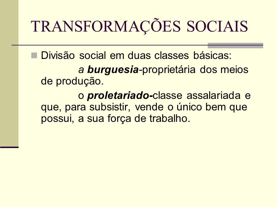 TRANSFORMAÇÕES SOCIAIS Divisão social em duas classes básicas: a burguesia-proprietária dos meios de produção. o proletariado-classe assalariada e que