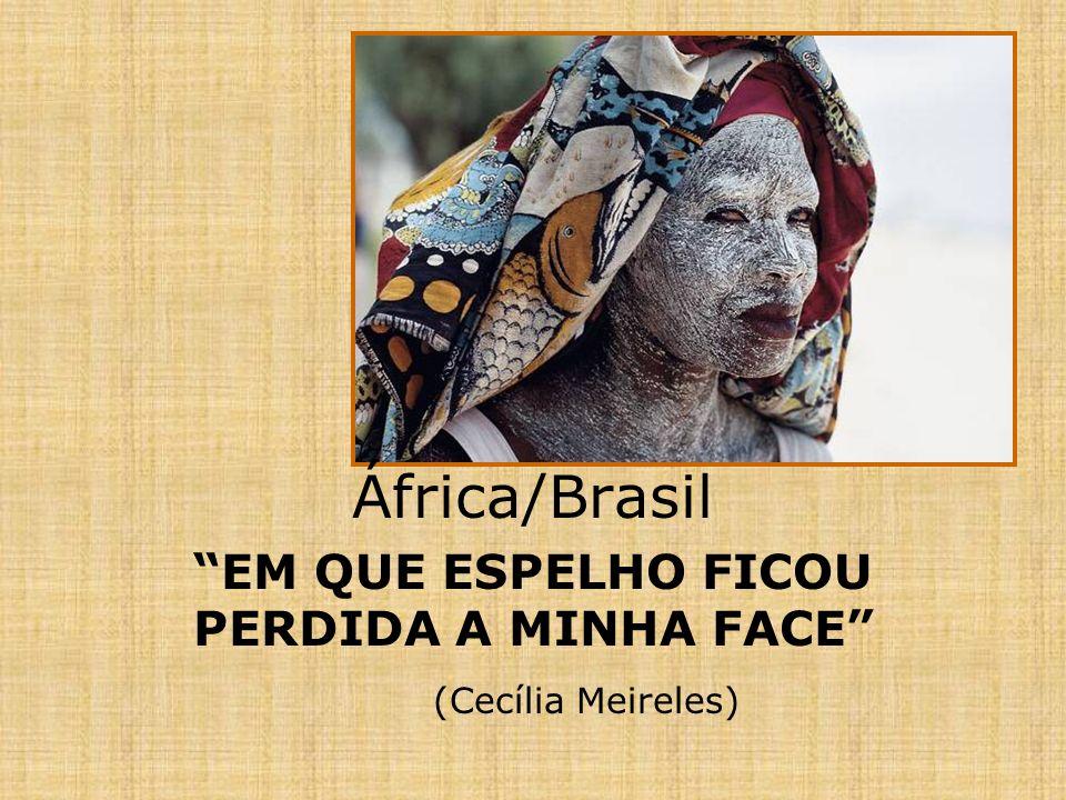 África/Brasil EM QUE ESPELHO FICOU PERDIDA A MINHA FACE (Cecília Meireles)