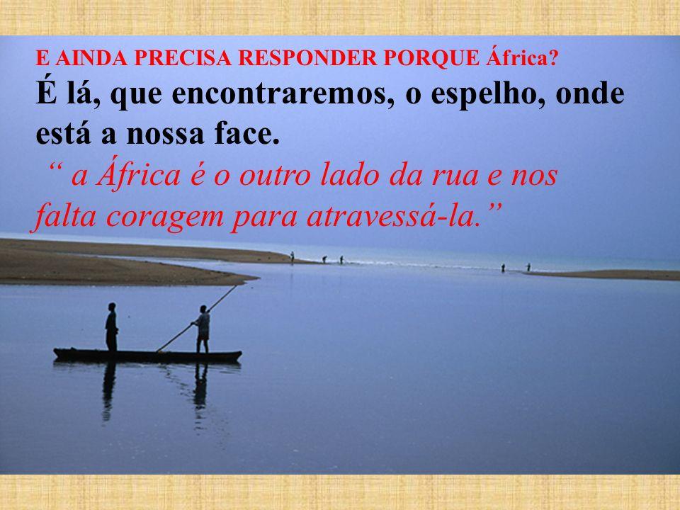 E AINDA PRECISA RESPONDER PORQUE África? É lá, que encontraremos, o espelho, onde está a nossa face. a África é o outro lado da rua e nos falta corage