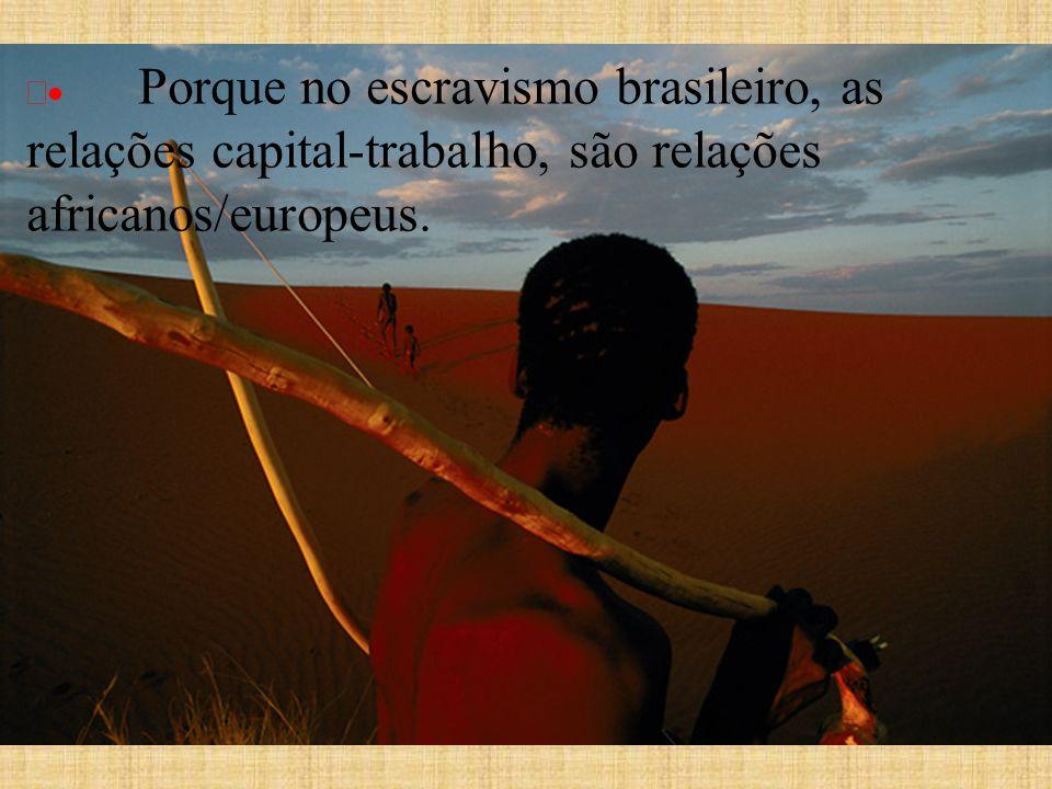 Porque no escravismo brasileiro, as relações capital-trabalho, são relações africanos/europeus.