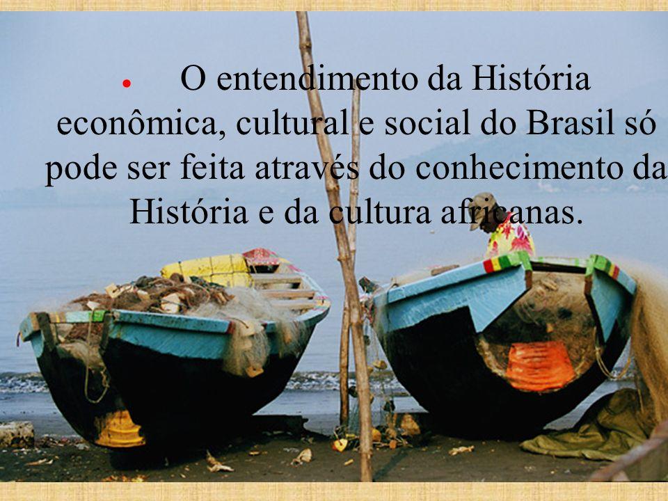 O entendimento da História econômica, cultural e social do Brasil só pode ser feita através do conhecimento da História e da cultura africanas.