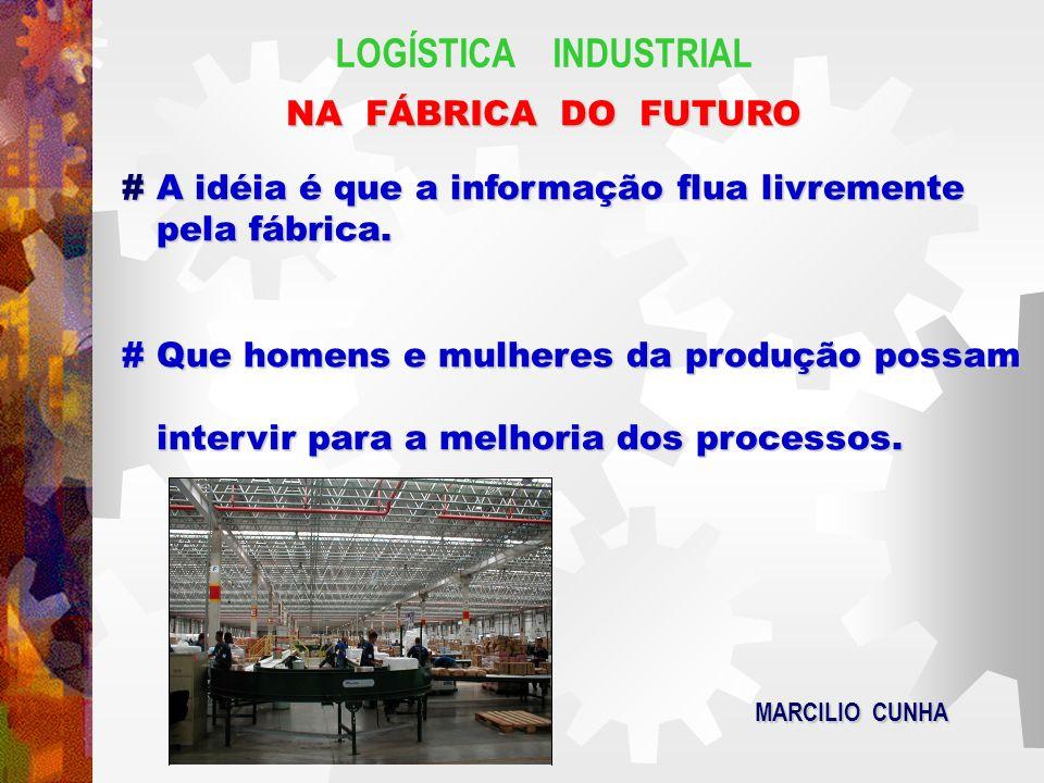 LOGÍSTICA INDUSTRIAL NA FÁBRICA DO FUTURO # A idéia é que a informação flua livremente pela fábrica. # Que homens e mulheres da produção possam interv