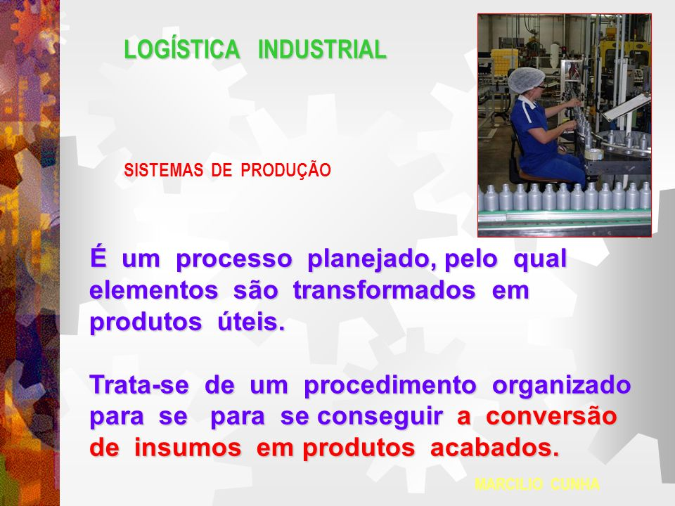 LOGÍSTICA INDUSTRIAL SISTEMAS DE PRODUÇÃO É um processo planejado, pelo qual elementos são transformados em elementos são transformados em produtos út