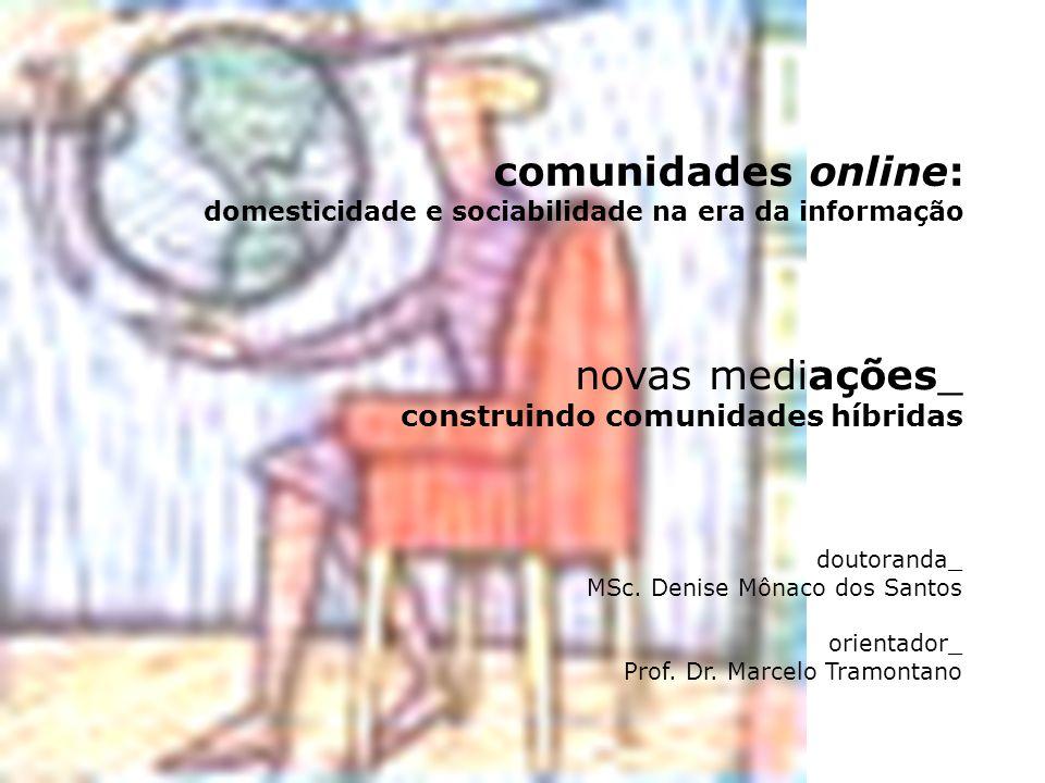 comunidades online: domesticidade e sociabilidade na era da informação doutoranda_ MSc. Denise Mônaco dos Santos orientador_ Prof. Dr. Marcelo Tramont