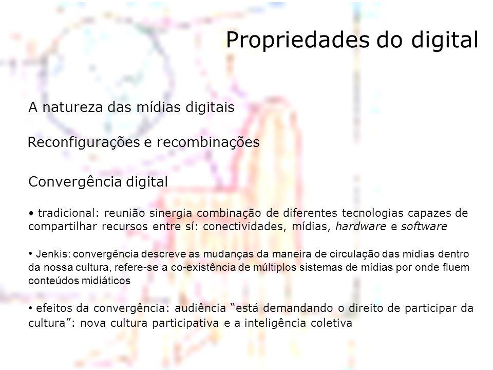 Propriedades do digital A natureza das mídias digitais Reconfigurações e recombinações Convergência digital tradicional: reunião sinergia combinação d