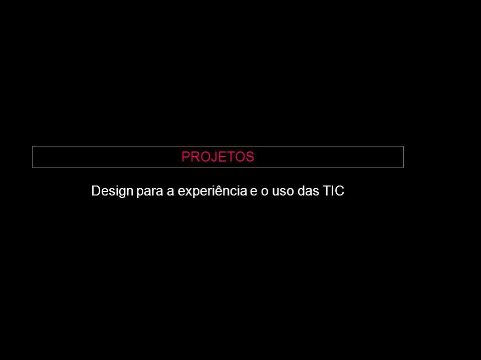PROJETOS Design para a experiência e o uso das TIC
