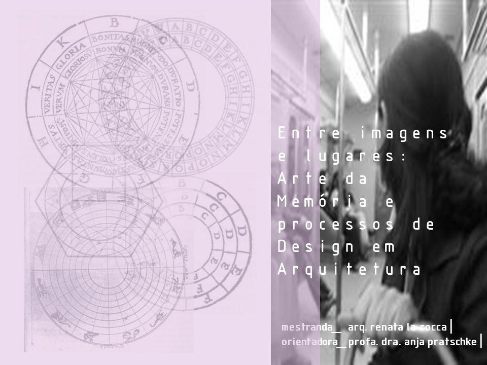 mestranda_ arq. renata la rocca | orientadora_ profa. dra. anja pratschke | Entre imagens e lugares: Arte da Memória e processos de Design em Arquitet