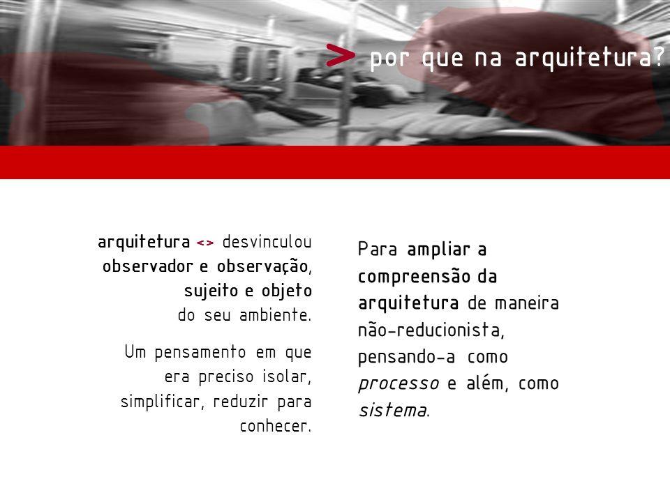 > por que na arquitetura? arquitetura <> desvinculou observador e observação, sujeito e objeto do seu ambiente. Um pensamento em que era preciso isola