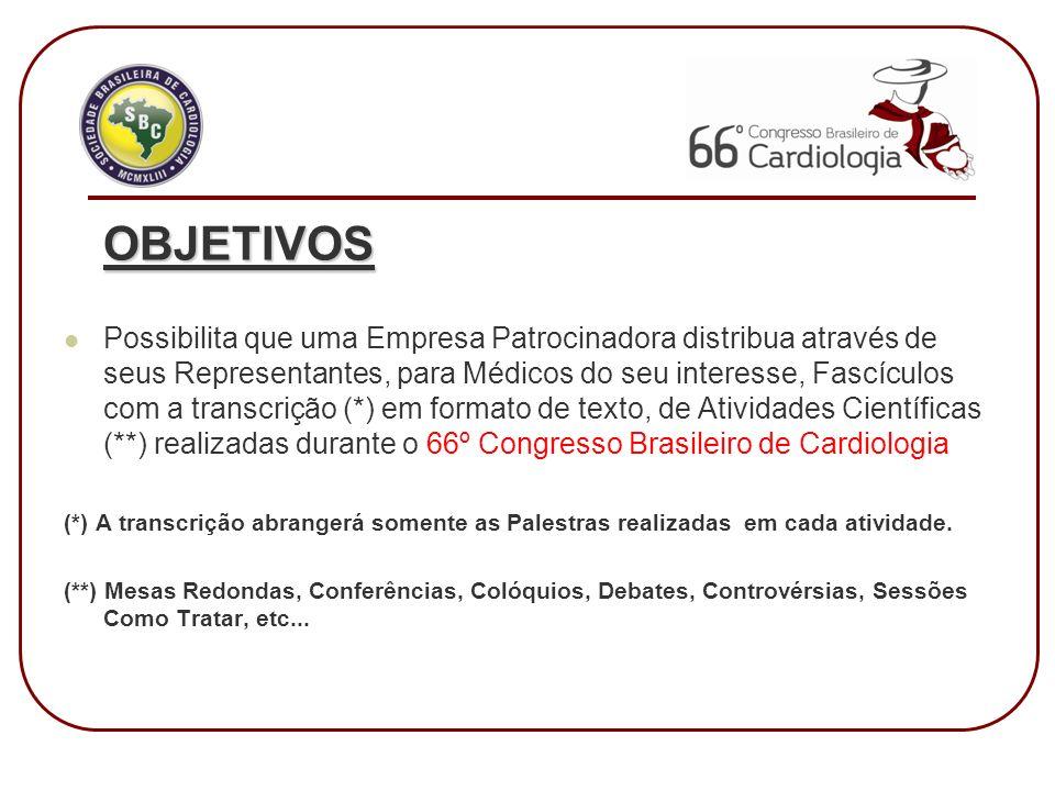 OBJETIVOS Possibilita que uma Empresa Patrocinadora distribua através de seus Representantes, para Médicos do seu interesse, Fascículos com a transcrição (*) em formato de texto, de Atividades Científicas (**) realizadas durante o 66º Congresso Brasileiro de Cardiologia (*) A transcrição abrangerá somente as Palestras realizadas em cada atividade.