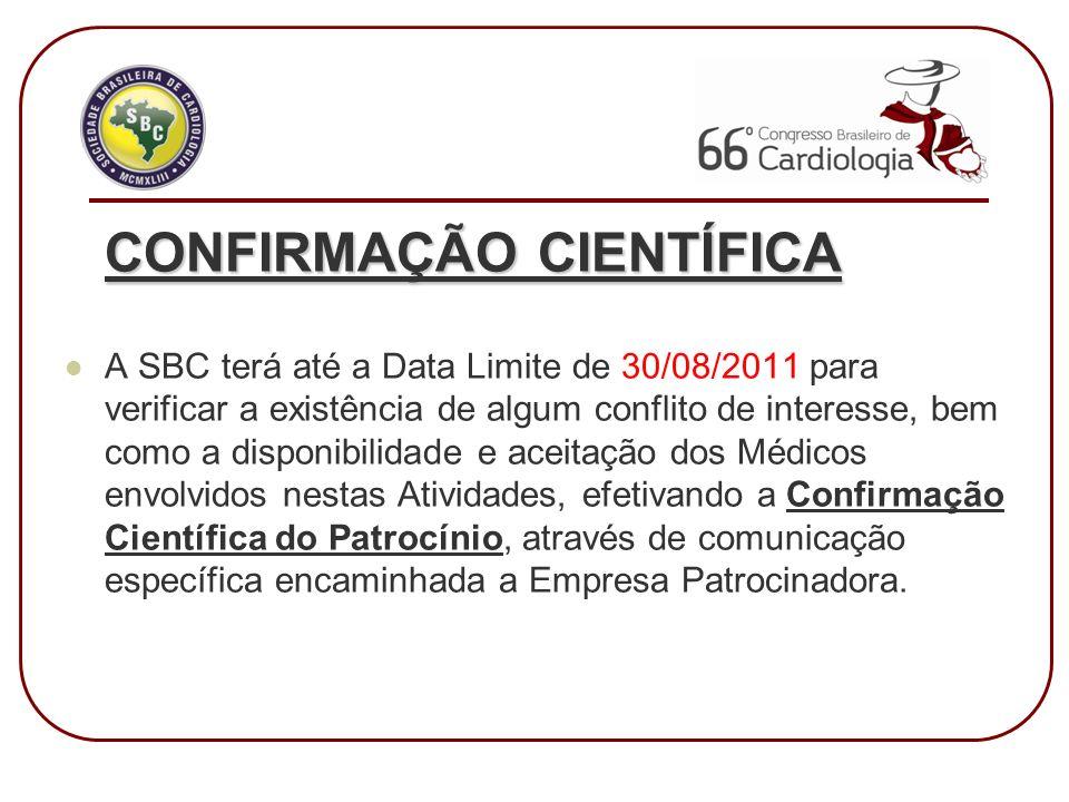 CONFIRMAÇÃO CIENTÍFICA A SBC terá até a Data Limite de 30/08/2011 para verificar a existência de algum conflito de interesse, bem como a disponibilidade e aceitação dos Médicos envolvidos nestas Atividades, efetivando a Confirmação Científica do Patrocínio, através de comunicação específica encaminhada a Empresa Patrocinadora.