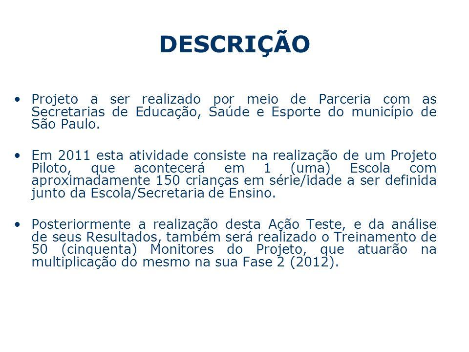 DESCRIÇÃO Projeto a ser realizado por meio de Parceria com as Secretarias de Educação, Saúde e Esporte do município de São Paulo. Em 2011 esta ativida