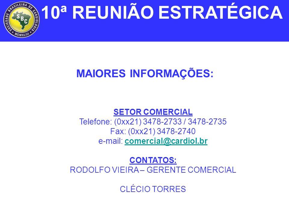 MAIORES INFORMAÇÕES: SETOR COMERCIAL Telefone: (0xx21) 3478-2733 / 3478-2735 Fax: (0xx21) 3478-2740 e-mail: comercial@cardiol.brcomercial@cardiol.br CONTATOS: RODOLFO VIEIRA – GERENTE COMERCIAL CLÉCIO TORRES 10ª REUNIÃO ESTRATÉGICA