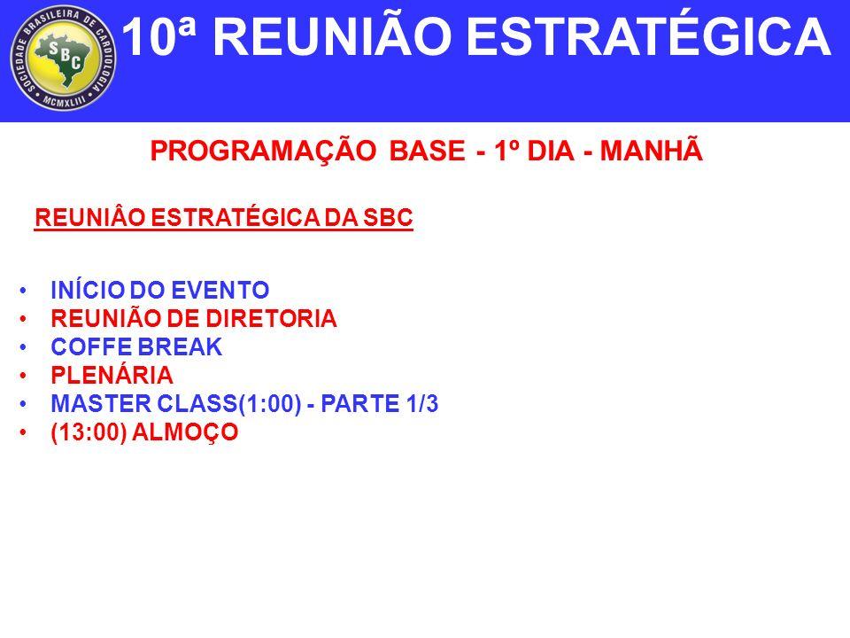 PROGRAMAÇÃO BASE - 1º DIA - MANHÃ INÍCIO DO EVENTO REUNIÃO DE DIRETORIA COFFE BREAK PLENÁRIA MASTER CLASS(1:00) - PARTE 1/3 (13:00) ALMOÇO 10ª REUNIÃO ESTRATÉGICA REUNIÂO ESTRATÉGICA DA SBC