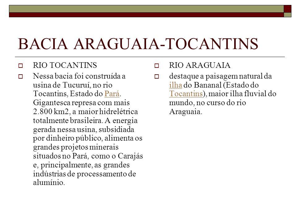 BACIA ARAGUAIA-TOCANTINS RIO TOCANTINS Nessa bacia foi construída a usina de Tucuruí, no rio Tocantins, Estado do Pará. Gigantesca represa com mais 2.